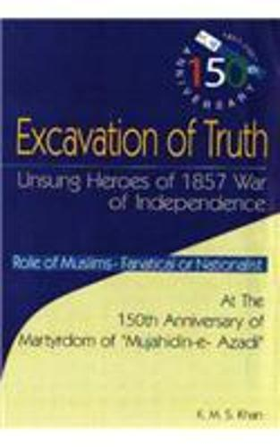 Excavation of Truth: Unsung Heroes of 1857 War of Independence (Hardback)