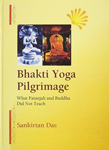 Bhakti Yoga Pilgrimage: What Patanjali and Buddha Did Not Teach (Hardback)