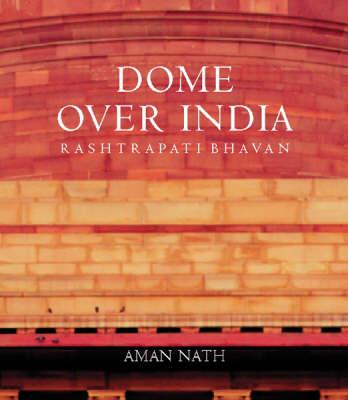 A Dome Over India: Rashtrapati Bhavan (Hardback)