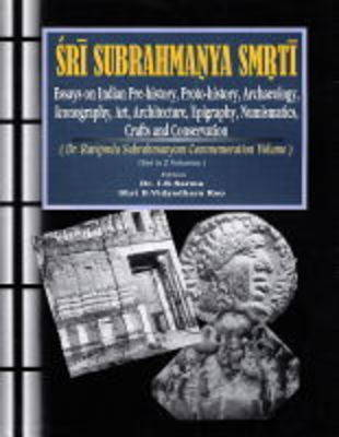 Sri Subrahmanya Smrti: Essays on Indian Pre-history, Proto-history, Archaeology, Art, Architecture, Epigraphy, Numismatics, Crafts, Iconography and Conservation - Dr Raviprolu Subrahmanyam Commemoration Volume (Hardback)
