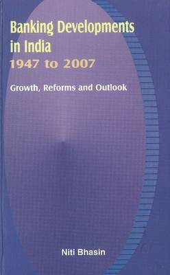 Banking Developments in India -- 1947 to 2007: Growth, Reforms & Outlook (Hardback)