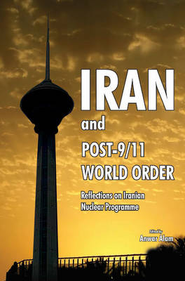Iran & Post-9/11 World Order: Reflections on Iranian Nuclear Programme (Hardback)