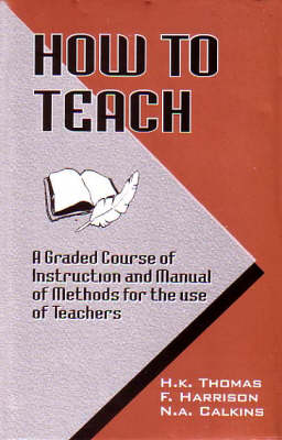 How to Teach: A Graded Course of Instruction and Manual of Methods for the Use of Teachers (Hardback)
