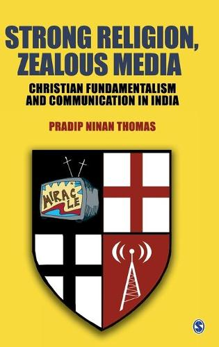 Strong Religion, Zealous Media: Christian Fundamentalism and Communication in India (Hardback)
