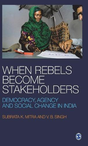 When Rebels Become Stakeholders: Democracy, Agency and Social Change in India (Hardback)