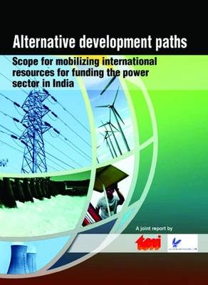 Alternative Development Paths: Scope for Mobilizing International Resources for Funding the Power Sector in India (Paperback)
