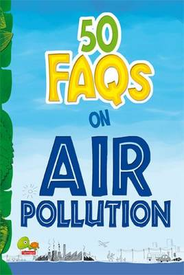 50 FAQs on Air Pollution: know all about air pollution and do your bit to limit it - 50 FAQs 6 (Paperback)