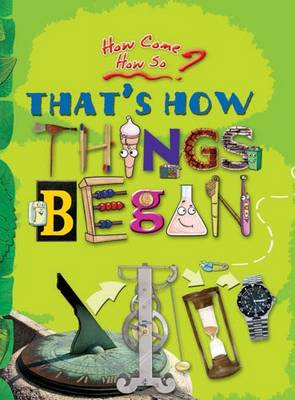 How Come? How So? That's How Things Began: The Inventions That Changed Our World - How Come? How So? 6 (Paperback)