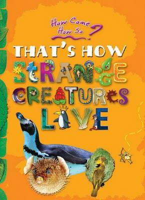 How Come? How So? That's How Strange Creatures Live: The Amazing Life of Bizarre Animals - How Come? How So? (Paperback)