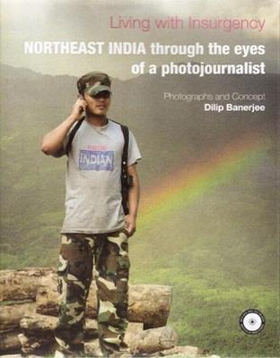 Living with Insurgency: Northeast India through the eyes of a Photojournalist (Hardback)