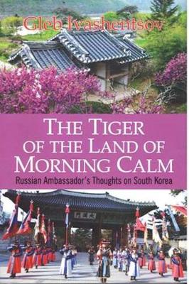The Tiger of the Land of Morning Calm: Russian Ambassador's Thoughts on South Korea (Hardback)