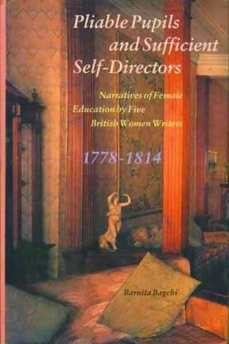Pliable Pupils and Sufficient Self-Directors - Narratives of Female Education by Five British Women Writers, 1778-1814 (Hardback)