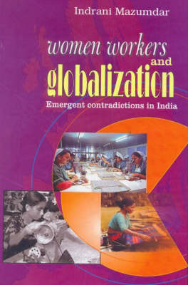 Women Workers and Globalization Emergent Contradictions in India (Hardback)