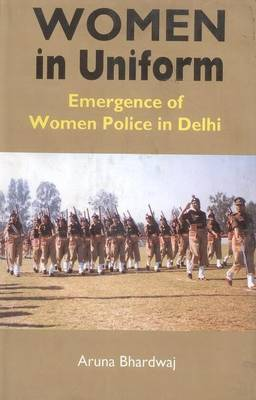 Women in Uniform: Emergence of Women Police in Delhi (Hardback)