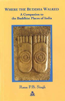 Where the Buddha Walked: A Companion to the Buddhist Places of India (Hardback)