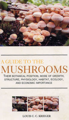 A Guide to the Mushrooms: Their Botanical Position, Mode of Growth, Sructure, Physiology, Ecology (Hardback)