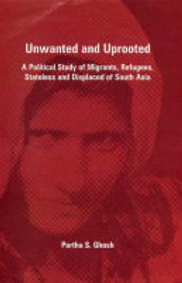 Unwanted and Uprooted: A Political Study of Migrants, Refugees, Stateless and Displaced of South Asia (Hardback)