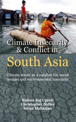 Climate Insercuity and Conflict in South Asia: Climate Stress as a Catalyst for Social Tension and Enviromental Insecurity (Hardback)