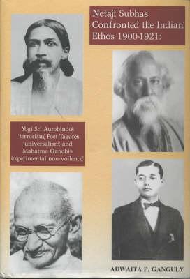 "Netaji Subhas Confronted the Indian Ethos (1900-1921): Yogi Sri Aurobindo's ""Terrorism"", Poet Tagore's ""Universalism"", and Mahatma Gandhi's ""Experimental Non-Violence"" (Hardback)"