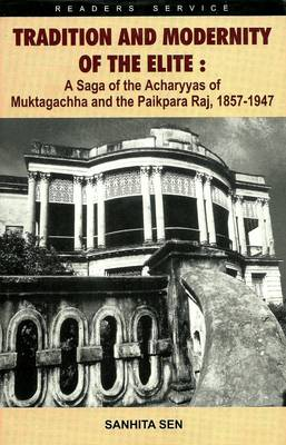 Tradition and Modernity of the Elite: A Saga of the Acharyyas of Muktagachha and the Paikpara Raj, 1857 - 1947 (Hardback)