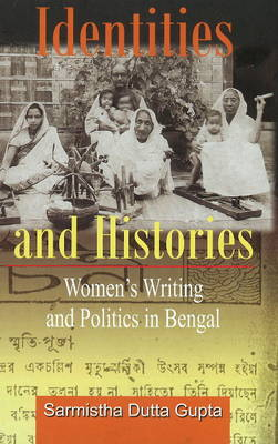 Identities and Histories Politics and Women's Writings in Bengal (Hardback)