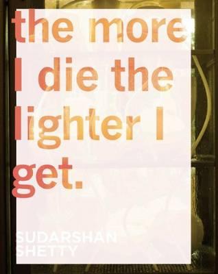 Sudarshan Shetty - the More I Die the Lighter I Get (Hardback)