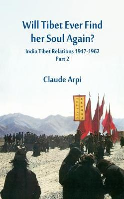 Will Tibet Ever Find Her Soul Again?: 2: India Tibet Relations 1947-1962 - Part 2 - India Tibet Relations 1947-1962 (Hardback)