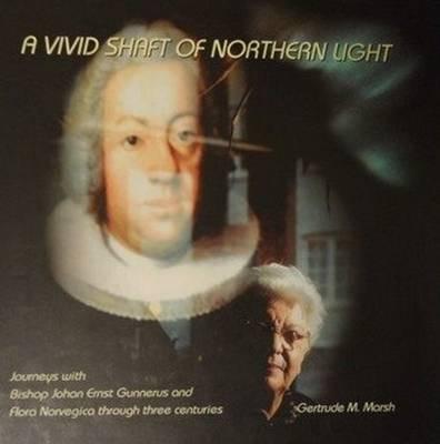 A Vivid Shaft of Northern Light: Journeys with Bishop Johan Ernst Gunnerus and Flora Norvegica Through Three Centuries (Hardback)