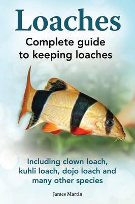 Loaches: Complete Guide to Keeping Loaches. Including Clown Loach, Kuhli Loach, Dojo Loach and Many Other Species. (Paperback)