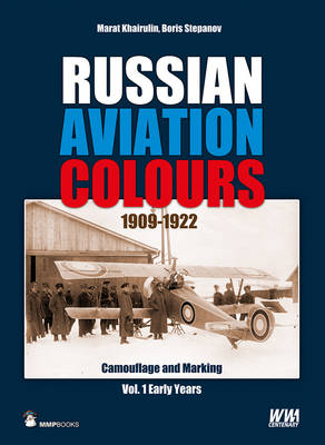 Russian Aviation Colours 1909-1922: Vol 1: Camouflage and Markings, the Early Years (Hardback)