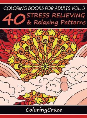 Coloring Books For Adults Volume 3: 40 Stress Relieving And Relaxing Patterns - Anti-Stress Art Therapy 3 (Hardback)