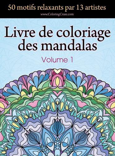 Livre de Coloriage Des Mandalas: 50 Motifs Relaxants Par 13 Artistes, Coloration de Pr sence Attentive Pour Les Adultes, Volume 1 - Collection de Mandala Lib rateur de Stress 1 (Hardback)