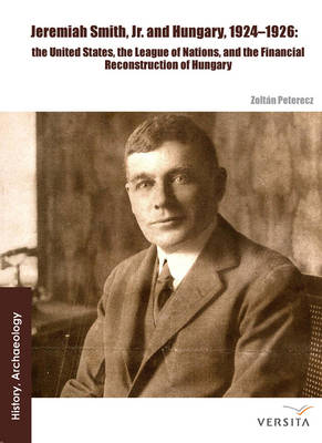 Jeremiah Smith, jr. and Hungary, 1924-1926: The United States, the League of Nations, and the Financial Reconstruction of Hungary (Hardback)