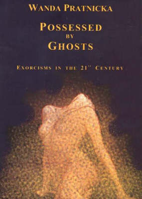 Possessed by Ghosts: Exorcisms in the 21st Century (Hardback)