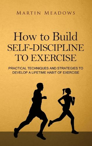 How to Build Self-Discipline to Exercise: Practical Techniques and Strategies to Develop a Lifetime Habit of Exercise (Hardback)