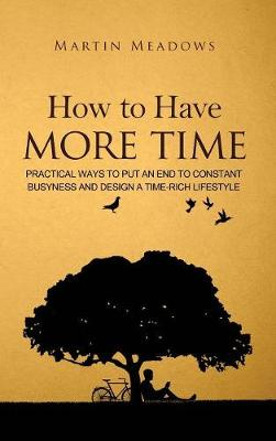How to Have More Time: Practical Ways to Put an End to Constant Busyness and Design a Time-Rich Lifestyle (Hardback)