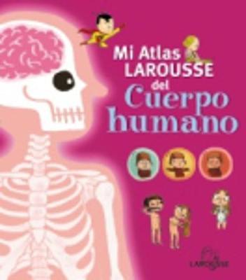 Mi Atlas Larousse: Mi Atlas Larousse del cuerpo humano (Hardback)