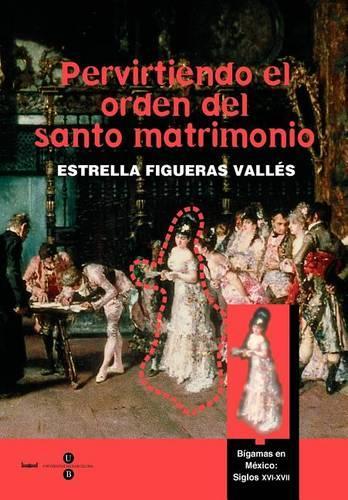 Pervirtiendo El Orden del Santo Matrimonio. Bgamas En Mxico: S. XVI - XVII (Paperback)