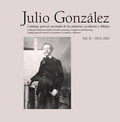 Julio Gonzalez: Complete Work Volume II: 1912-1921 (Hardback)