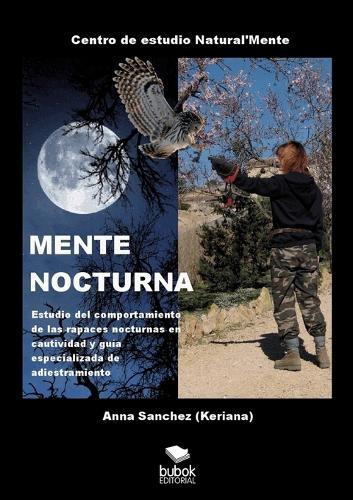 MENTE NOCTURNA Estudio del comportamiento de las rapaces nocturnas en cautividad y guia especializado de adiestramiento (Paperback)