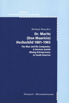 Dr. Moritz (Don Mauricio) Hochschild 1881-1965: The Man and His Companies, a German Jewish Mining Entrepreneur in South America (Paperback)