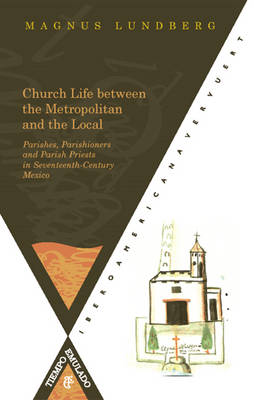 Church Life Between the Metropolitan and the Local Parishes: Parishioners and Parish Priests in Seventeenth-century Mexico (Paperback)
