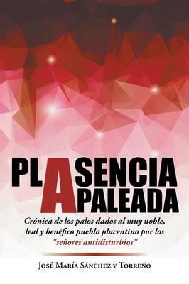 """Plasencia Apaleada: Cronica de Los Palos Dados Al Muy Noble, Leal y Benefico Pueblo Placentino Por Los """"Senores Antidisturbios"""" (Paperback)"""