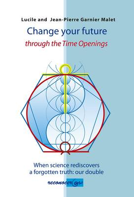 Change Your Future Through the Time Opening: When Science Rediscovers a Forgotten Truth: Our Double (Hardback)