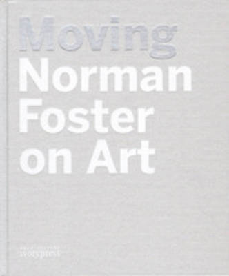 Moving - Norman Foster on Art (Hardback)
