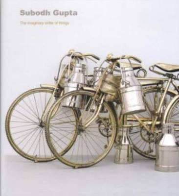 Subodh Gupta - the Imaginary Order of Things (Hardback)