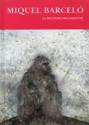 Miquel Barcelo: La Solitude Organisative (Hardback)