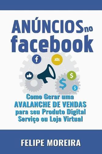 Anuncios no Facebook: Como Gerar uma Avalanche de Vendas para Seu Produto Digital Servico ou Loja Virtual (Paperback)