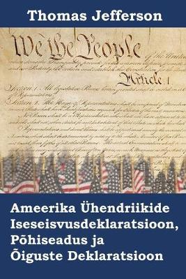 Ameerika UEhendriikide Iseseisvusdeklaratsioon, Pohiseadus Ja Oiguste Deklaratsioon: Declaration of Independence, Constitution, and Bill of Rights of the United States of America, Estonian Edition (Paperback)