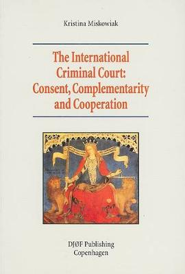 The International Criminal Court: Consent, Complementarity and Cooperation (Paperback)